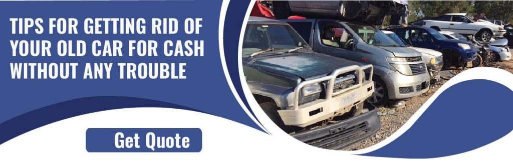 Tips For Getting Rid Of Your Old Car For Cash Without Any Trouble